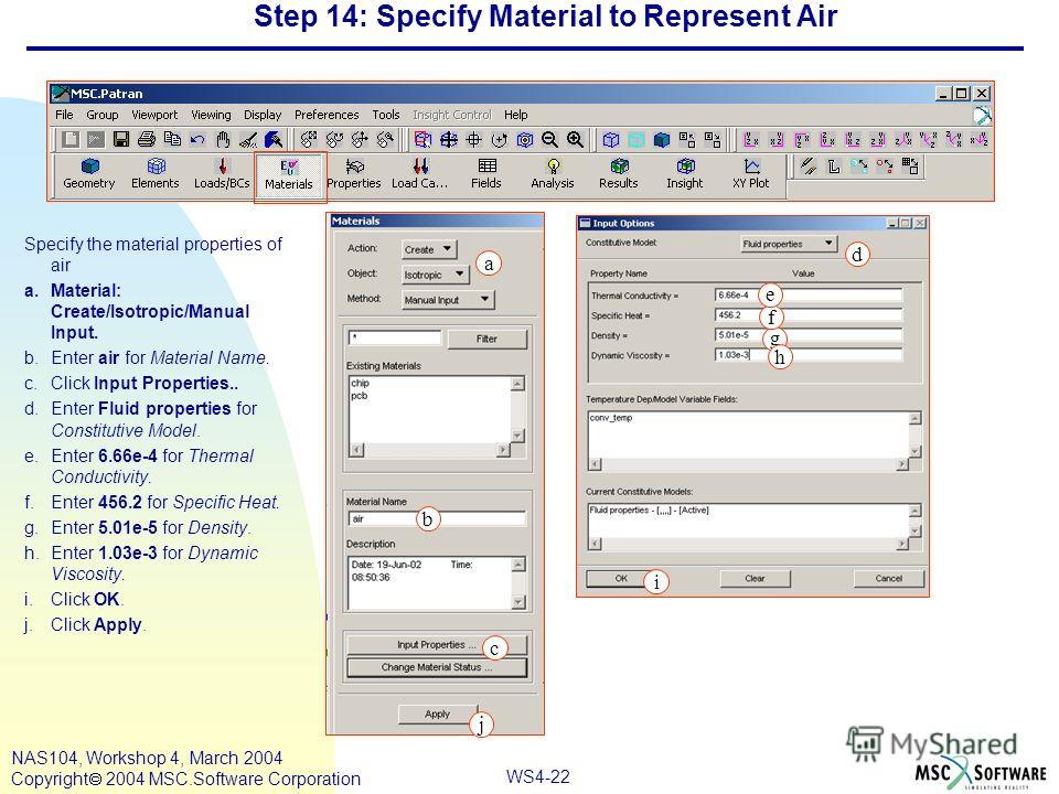WS4-22 NAS104, Workshop 4, March 2004 Copyright 2004 MSC.Software Corporation Step 14: Specify Material to Represent Air Specify the material properties of air a.Material: Create/Isotropic/Manual Input. b.Enter air for Material Name. c.Click Input Pr