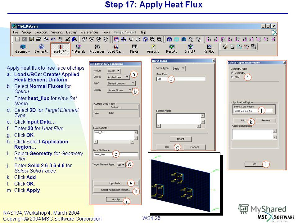 WS4-25 NAS104, Workshop 4, March 2004 Copyright 2004 MSC.Software Corporation Step 17: Apply Heat Flux Apply heat flux to free face of chips a.Loads/BCs: Create/ Applied Heat/ Element Uniform. b.Select Normal Fluxes for Option. c.Enter heat_flux for