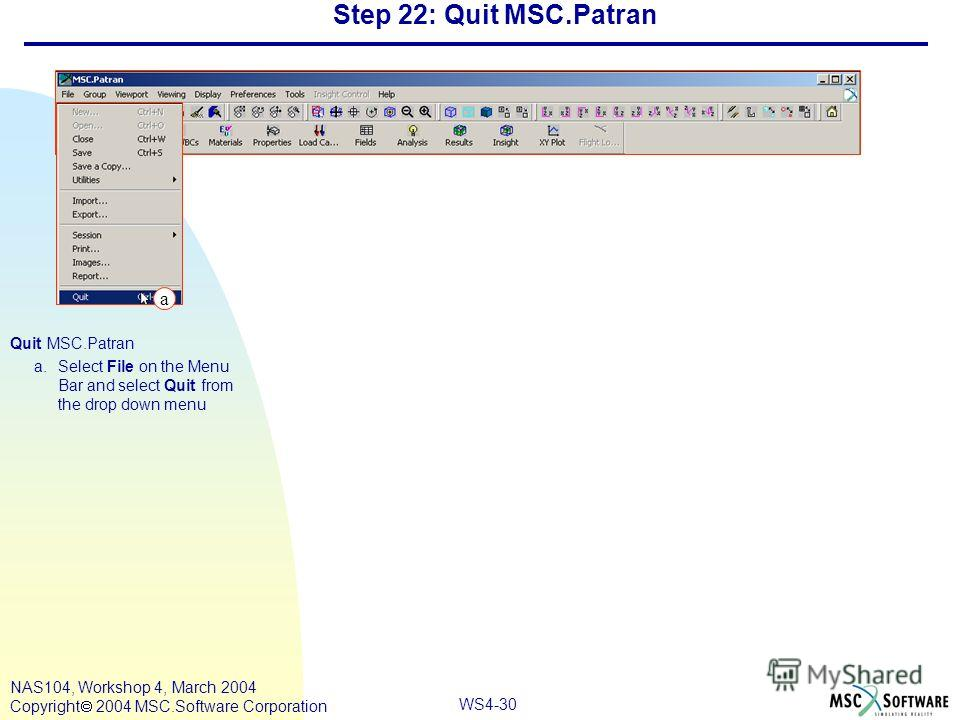 WS4-30 NAS104, Workshop 4, March 2004 Copyright 2004 MSC.Software Corporation Step 22: Quit MSC.Patran Quit MSC.Patran a.Select File on the Menu Bar and select Quit from the drop down menu a