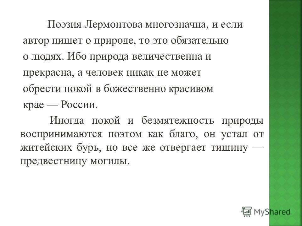 Поэзия Лермонтова многозначна, и если автор пишет о природе, то это обязательно о людях. Ибо природа величественна и прекрасна, а человек никак не может обрести покой в божественно красивом крае России. Иногда покой и безмятежность природы воспринима