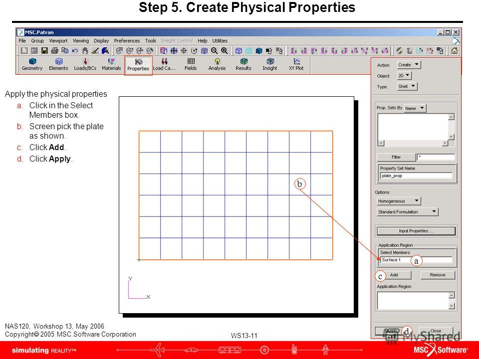 WS13-11 NAS120, Workshop 13, May 2006 Copyright 2005 MSC.Software Corporation Apply the physical properties a.Click in the Select Members box. b.Screen pick the plate as shown. c.Click Add. d.Click Apply. b Step 5. Create Physical Properties a c d