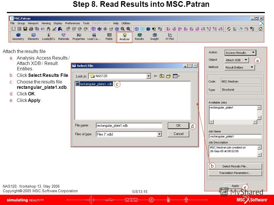 WS13-15 NAS120, Workshop 13, May 2006 Copyright 2005 MSC.Software Corporation Step 8. Read Results into MSC.Patran Attach the results file a.Analysis: Access Results / Attach XDB / Result Entities. b.Click Select Results File. c.Choose the results fi