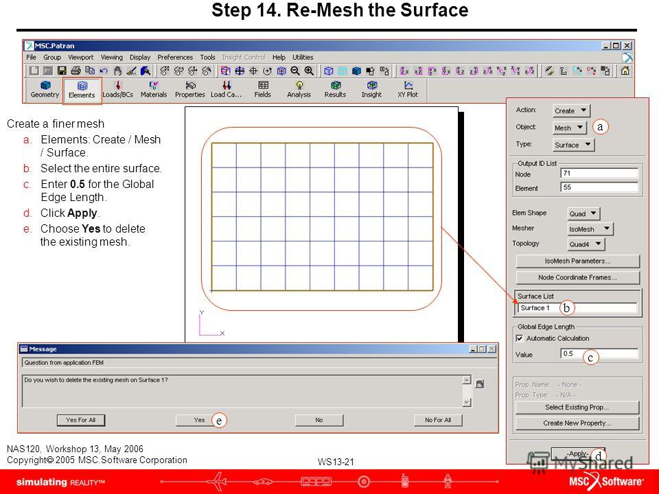 WS13-21 NAS120, Workshop 13, May 2006 Copyright 2005 MSC.Software Corporation Step 14. Re-Mesh the Surface Create a finer mesh a.Elements: Create / Mesh / Surface. b.Select the entire surface. c.Enter 0.5 for the Global Edge Length. d.Click Apply. e.