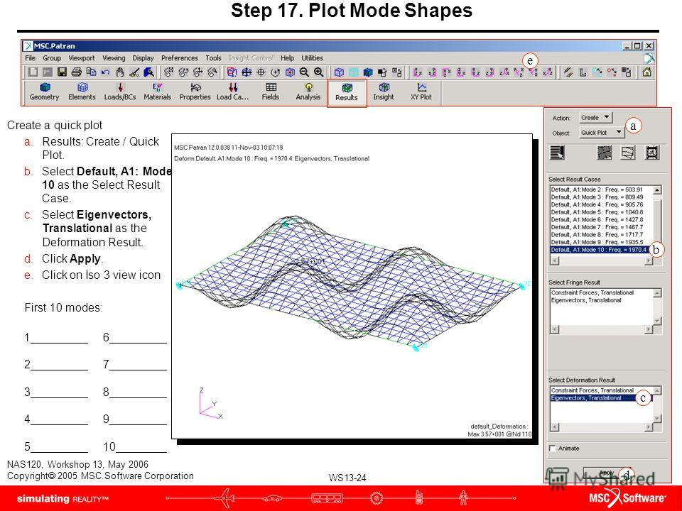 WS13-24 NAS120, Workshop 13, May 2006 Copyright 2005 MSC.Software Corporation Step 17. Plot Mode Shapes Create a quick plot a.Results: Create / Quick Plot. b.Select Default, A1: Mode 10 as the Select Result Case. c.Select Eigenvectors, Translational