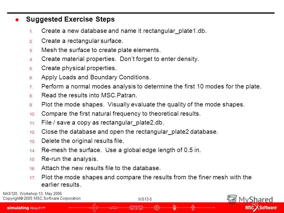 WS13-5 NAS120, Workshop 13, May 2006 Copyright 2005 MSC.Software Corporation l Suggested Exercise Steps 1. Create a new database and name it rectangular_plate1.db. 2. Create a rectangular surface. 3. Mesh the surface to create plate elements. 4. Crea