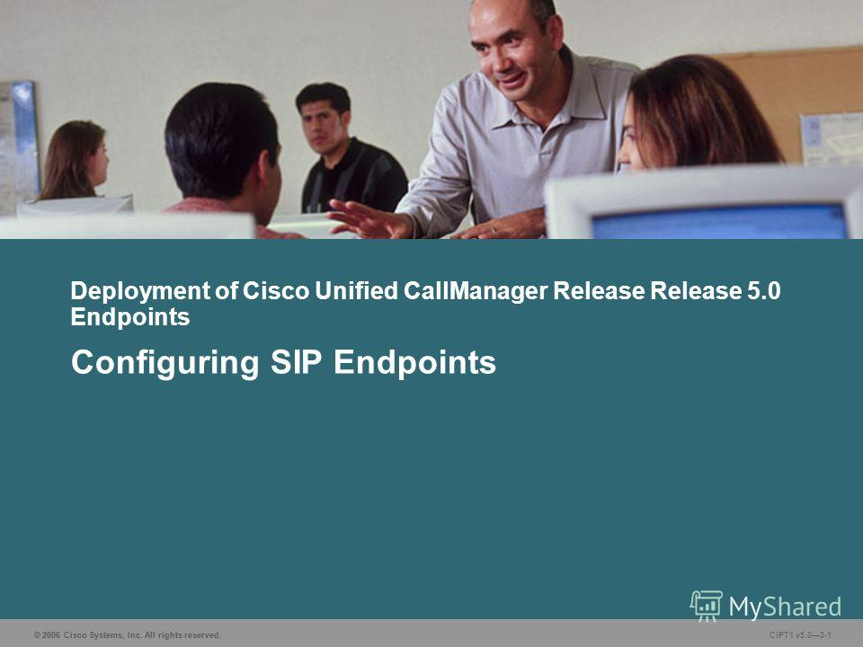 © 2006 Cisco Systems, Inc. All rights reserved. CIPT1 v5.03-1 Deployment of Cisco Unified CallManager Release Release 5.0 Endpoints Configuring SIP Endpoints