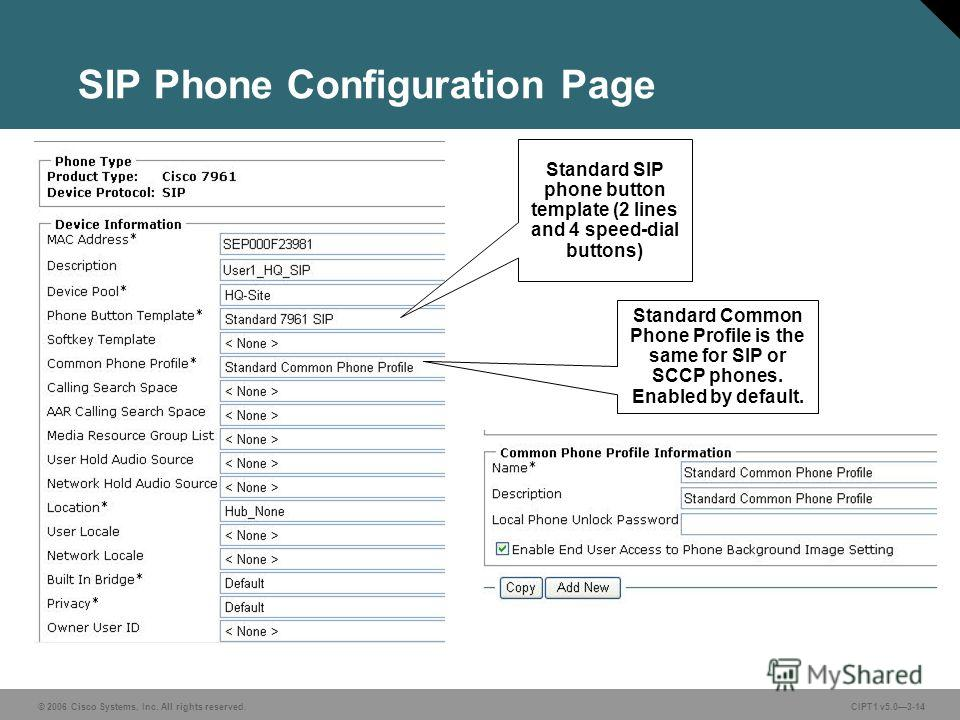 © 2006 Cisco Systems, Inc. All rights reserved. CIPT1 v5.03-14 SIP Phone Configuration Page Standard SIP phone button template (2 lines and 4 speed-dial buttons) Standard Common Phone Profile is the same for SIP or SCCP phones. Enabled by default.