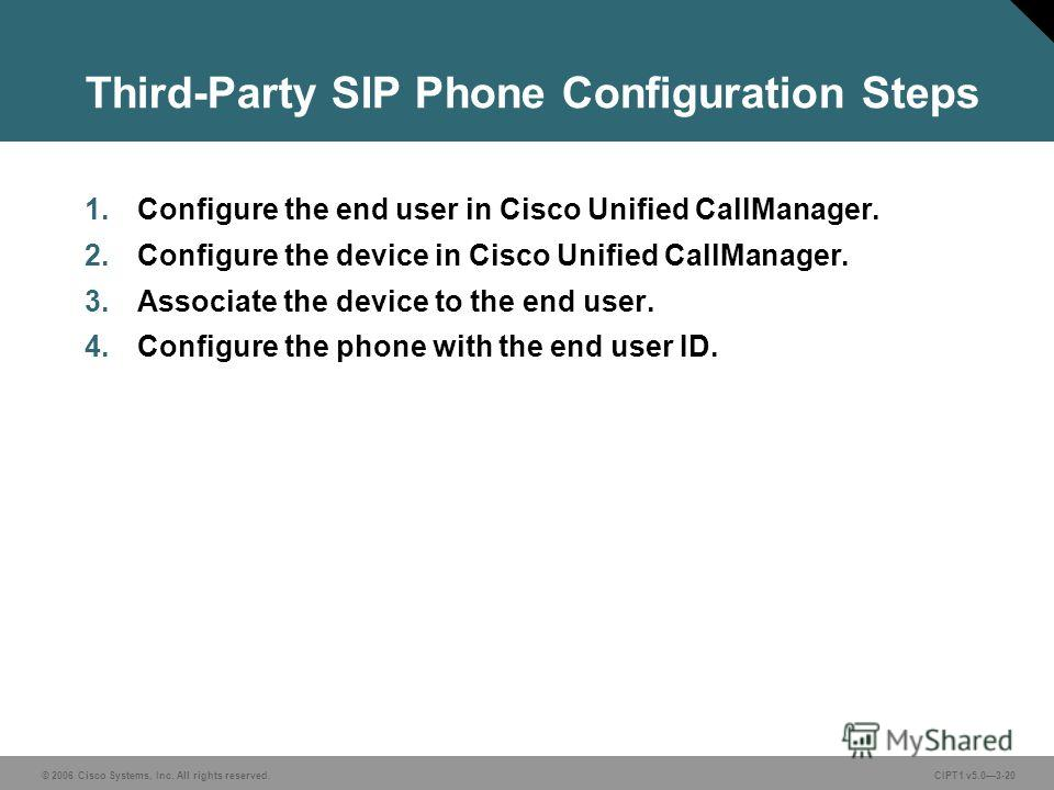 © 2006 Cisco Systems, Inc. All rights reserved. CIPT1 v5.03-20 Third-Party SIP Phone Configuration Steps 1. Configure the end user in Cisco Unified CallManager. 2. Configure the device in Cisco Unified CallManager. 3. Associate the device to the end