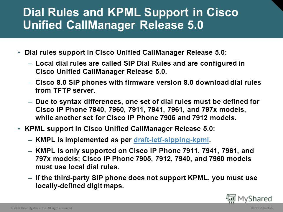 © 2006 Cisco Systems, Inc. All rights reserved. CIPT1 v5.03-25 Dial Rules and KPML Support in Cisco Unified CallManager Release 5.0 Dial rules support in Cisco Unified CallManager Release 5.0: –Local dial rules are called SIP Dial Rules and are confi