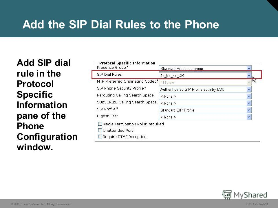 © 2006 Cisco Systems, Inc. All rights reserved. CIPT1 v5.03-33 Add the SIP Dial Rules to the Phone Add SIP dial rule in the Protocol Specific Information pane of the Phone Configuration window.