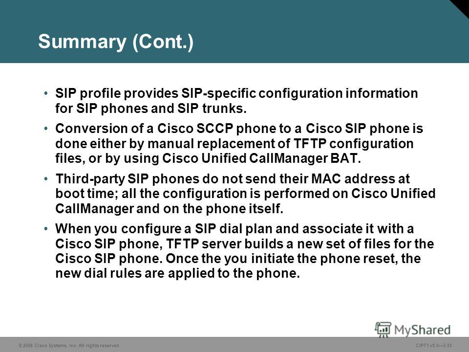 © 2006 Cisco Systems, Inc. All rights reserved. CIPT1 v5.03-35 Summary (Cont.) SIP profile provides SIP-specific configuration information for SIP phones and SIP trunks. Conversion of a Cisco SCCP phone to a Cisco SIP phone is done either by manual r