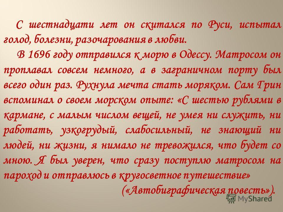 С шестнадцати лет он скитался по Руси, испытал голод, болезни, разочарования в любви. В 1696 году отправился к морю в Одессу. Матросом он проплавал совсем немного, а в заграничном порту был всего один раз. Рухнула мечта стать моряком. Сам Грин вспоми