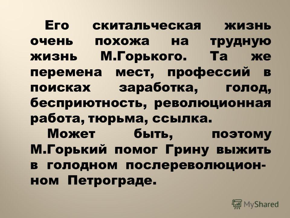 Его скитальческая жизнь очень похожа на трудную жизнь М.Горького. Та же перемена мест, профессий в поисках заработка, голод, бесприютность, революционная работа, тюрьма, ссылка. Может быть, поэтому М.Горький помог Грину выжить в голодном после револю