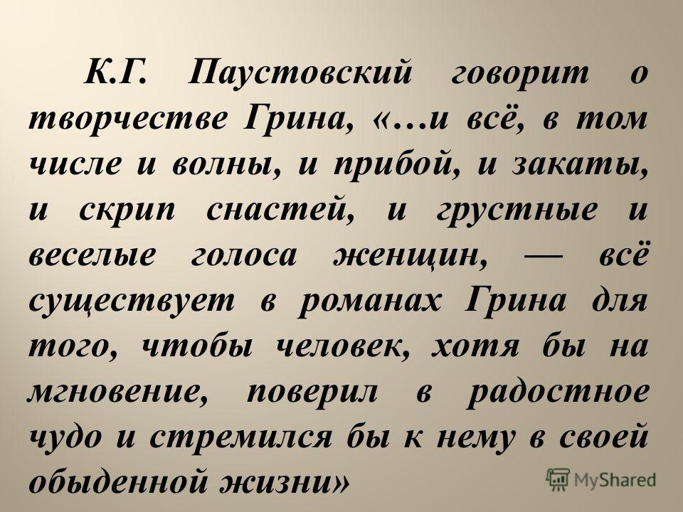 К. Г. Паустовский говорит о творчестве Грина, «… и всё, в том числе и волны, и прибой, и закаты, и скрип снастей, и грустные и веселые голоса женщин, всё существует в романах Грина для того, чтобы человек, хотя бы на мгновение, поверил в радостное чу