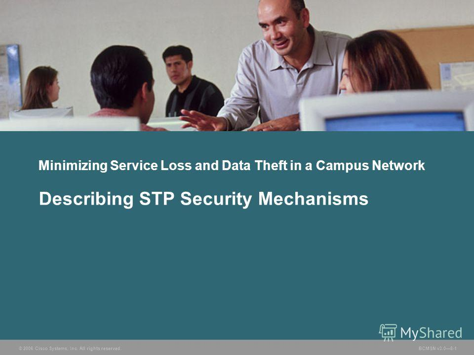 © 2006 Cisco Systems, Inc. All rights reserved. BCMSN v3.08-1 Minimizing Service Loss and Data Theft in a Campus Network Describing STP Security Mechanisms