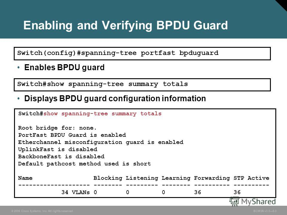 © 2006 Cisco Systems, Inc. All rights reserved. BCMSN v3.08-3 Enabling and Verifying BPDU Guard Switch#show spanning-tree summary totals Root bridge for: none. PortFast BPDU Guard is enabled Etherchannel misconfiguration guard is enabled UplinkFast i