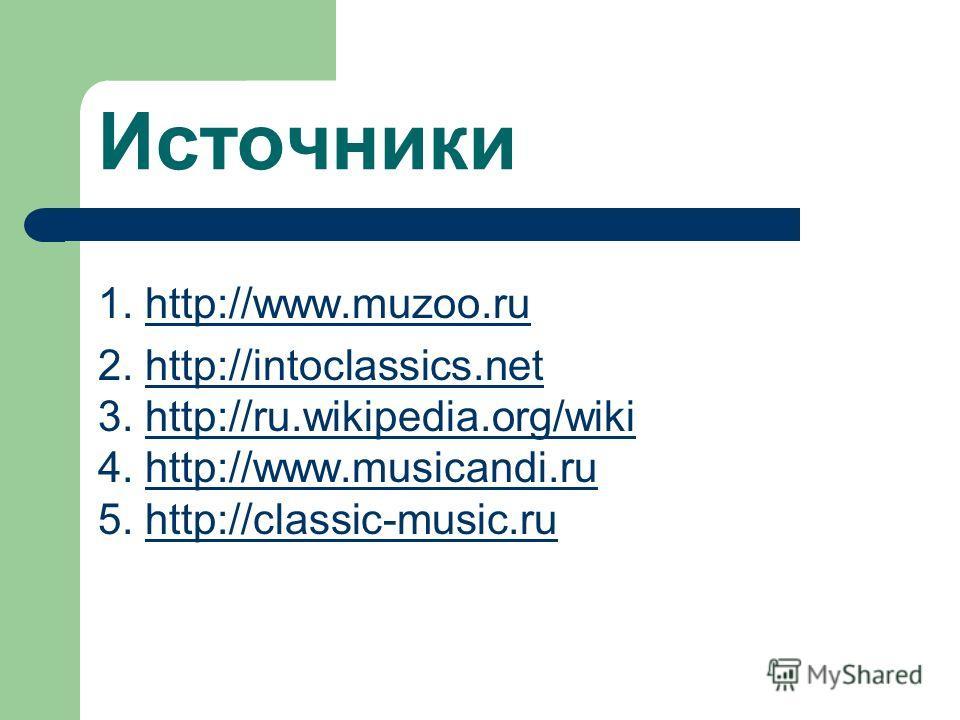 Источники 1. http://www.muzoo.ruhttp://www.muzoo.ru 2. http://intoclassics.nethttp://intoclassics.net 3. http://ru.wikipedia.org/wikihttp://ru.wikipedia.org/wiki 4. http://www.musicandi.ruhttp://www.musicandi.ru 5. http://classic-music.ruhttp://class