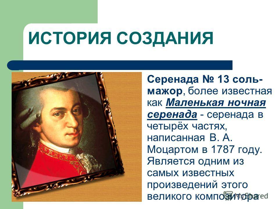 ИСТОРИЯ СОЗДАНИЯ Серенада 13 соль- мажор, более известная как Маленькая ночная серенада - серенада в четырёх частях, написанная В. А. Моцартом в 1787 году. Является одним из самых известных произведений этого великого композитора