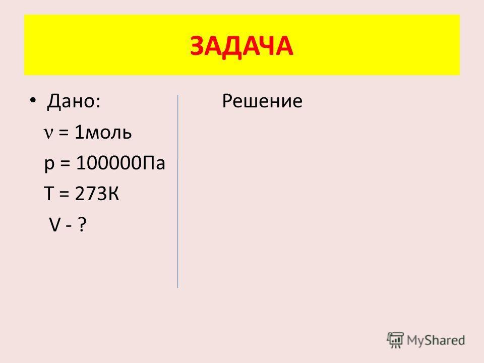 ЗАДАЧА Дано: Решение ν = 1 моль р = 100000Па Т = 273К V - ?
