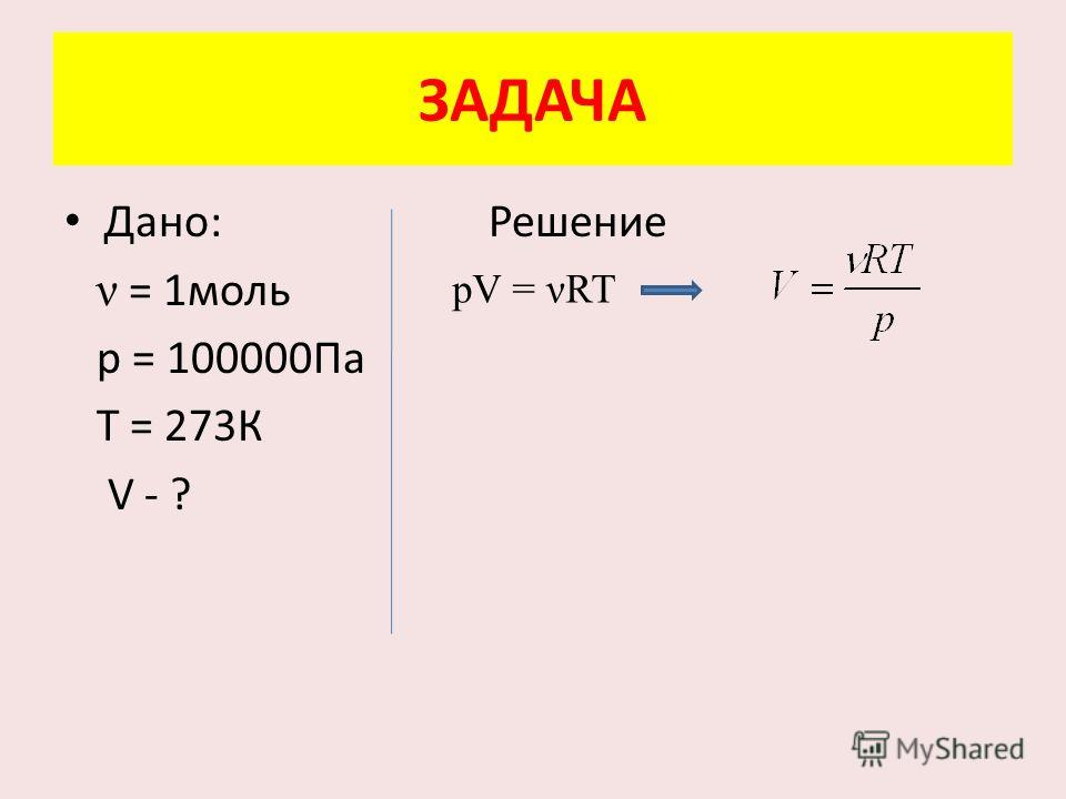 ЗАДАЧА Дано: Решение ν = 1 моль р = 100000Па Т = 273К V - ? pV = ART