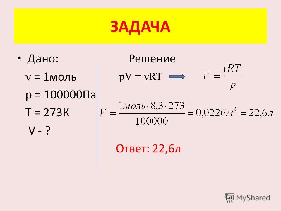 ЗАДАЧА Дано: Решение ν = 1 моль р = 100000Па Т = 273К V - ? Ответ: 22,6 л pV = ART