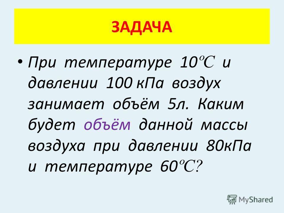 ЗАДАЧА При температуре 10 ºС и давлении 100 к Па воздух занимает объём 5 л. Каким будет объём данной массы воздуха при давлении 80 к Па и температуре 60 ºС?