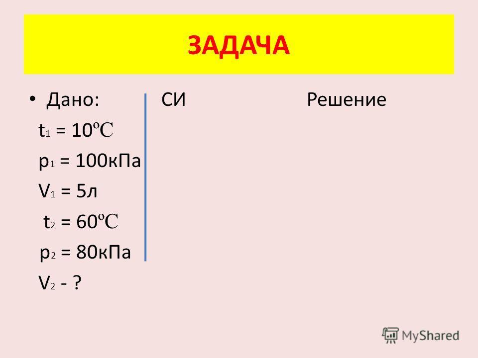 Дано: СИ Решение t 1 = 10 ºC p 1 = 100 к Па V 1 = 5 л t 2 = 60 ºC p 2 = 80 к Па V 2 - ? ЗАДАЧА