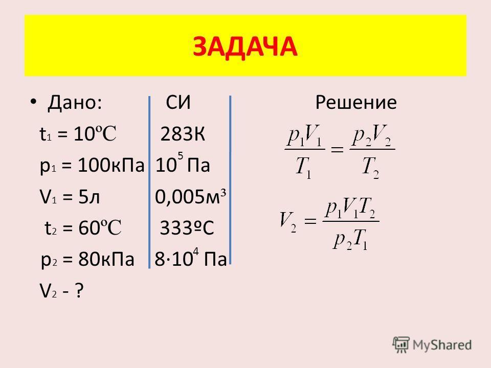Дано: СИ Решение t 1 = 10 ºC 283К p 1 = 100 к Па 10 Па V 1 = 5 л 0,005 м ³ t 2 = 60 ºC 333ºС p 2 = 80 к Па 8·10 Па V 2 - ? ЗАДАЧА 5 4