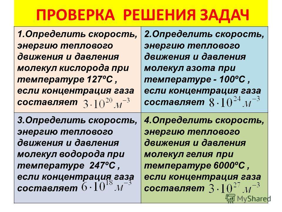 ПРОВЕРКА РЕШЕНИЯ ЗАДАЧ 1. Определить скорость, энергию теплового движения и давления молекул кислорода при температуре 127ºС, если концентрация газа составляет 2. Определить скорость, энергию теплового движения и давления молекул азота при температур