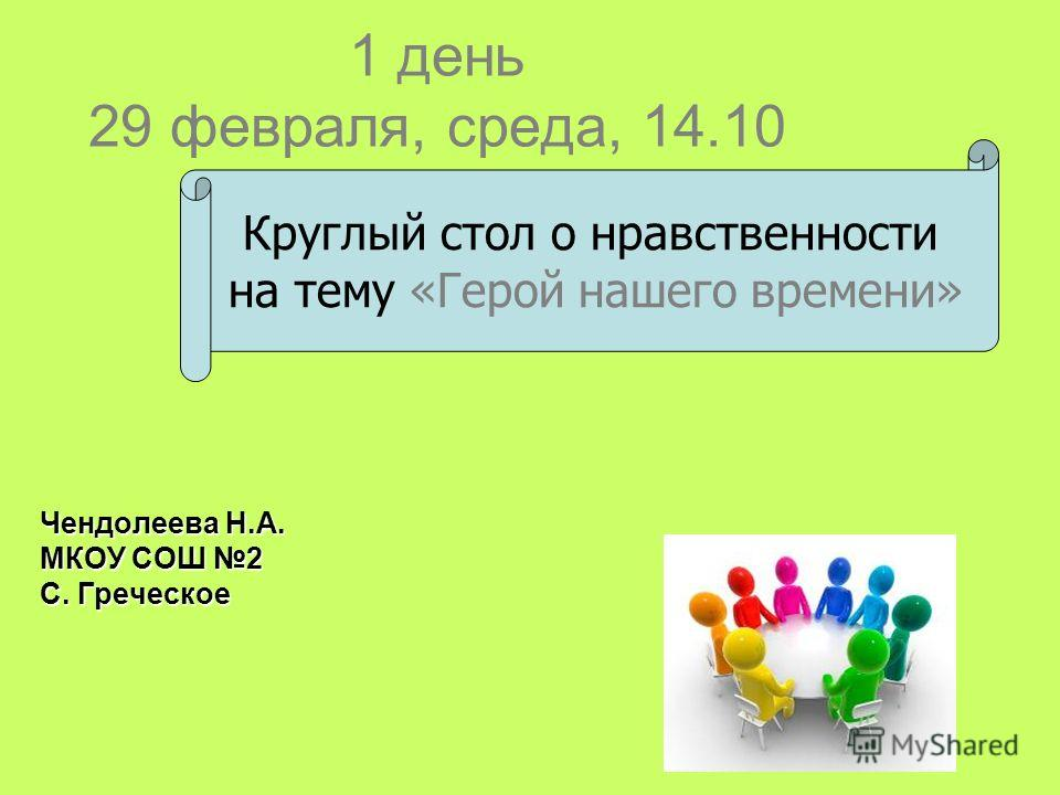 1 день 29 февраля, среда, 14.10 Чендолеева Н.А. МКОУ СОШ 2 С. Греческое Круглый стол о нравственности на тему «Герой нашего времени»