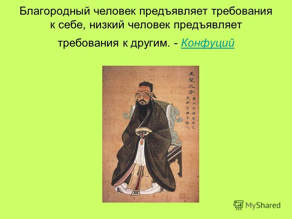 Благородный человек предъявляет требования к себе, низкий человек предъявляет требования к другим. - Конфуций Конфуций