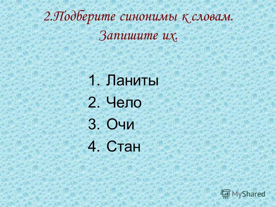 2. Подберите синонимы к словам. Запишите их. 1. Ланиты 2. Чело 3. Очи 4.Стан