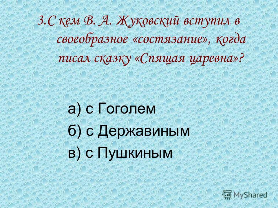 3. С кем В. А. Жуковский вступил в своеобразное «состязание», когда писал сказку «Спящая царевна»? а) с Гоголем б) с Державиным в) с Пушкиным