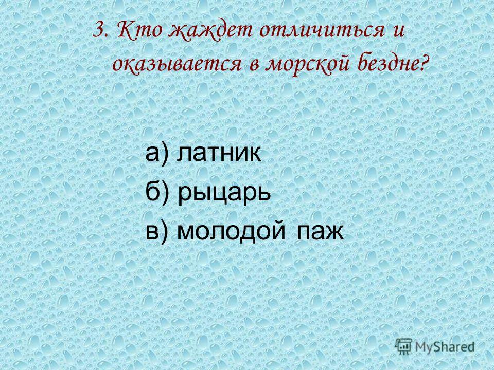 3. Кто жаждет отличиться и оказывается в морской бездне? а) латник б) рыцарь в) молодой паж