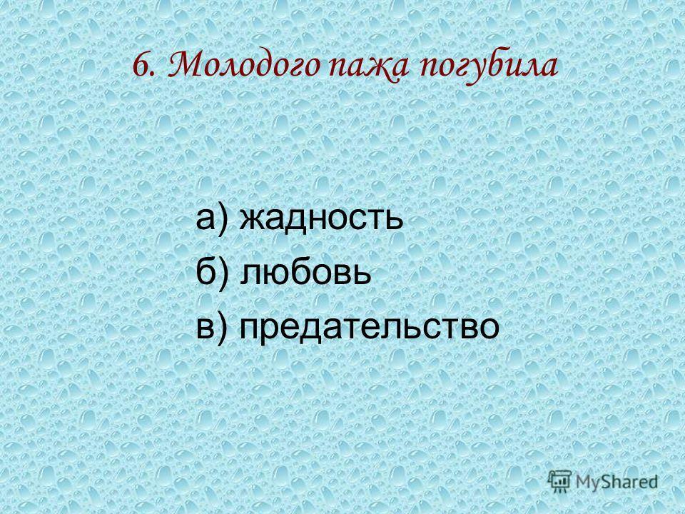 6. Молодого пажа погубила а) жадность б) любовь в) предательство