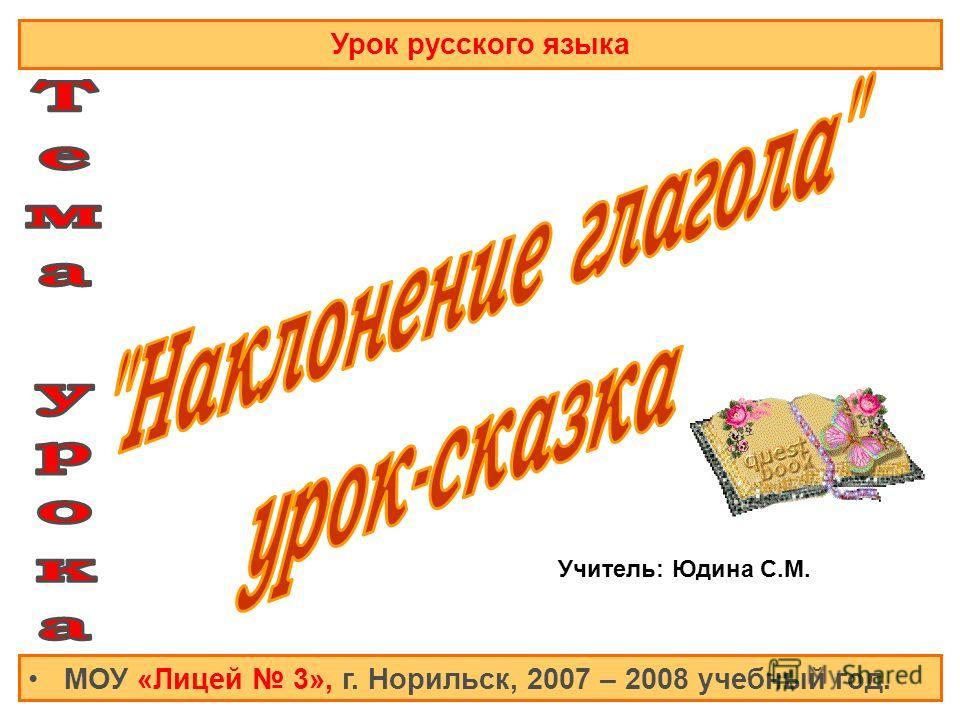 Урок русского языка МОУ «Лицей 3», г. Норильск, 2007 – 2008 учебный год. Учитель: Юдина С.М.