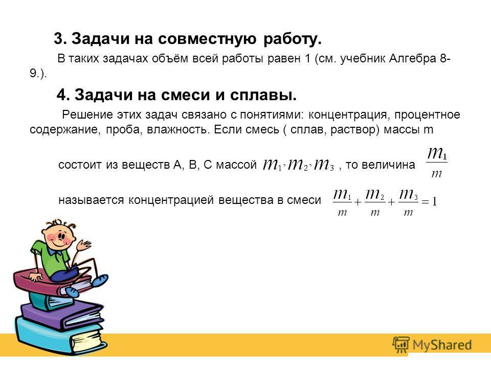 3. Задачи на совместную работу. В таких задачах объём всей работы равен 1 (см. учебник Алгебра 8- 9.). 4. Задачи на смеси и сплавы. Решение этих задач связано с понятиями: концентрация, процентное содержание, проба, влажность. Если смесь ( сплав, рас