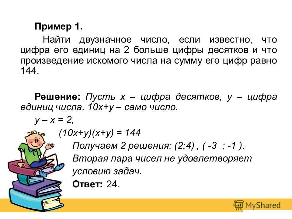 Пример 1. Найти двузначное число, если известно, что цифра его единиц на 2 больше цифры десятков и что произведение искомого числа на сумму его цифр равно 144. Решение: Пусть х – цифра десятков, у – цифра единиц числа. 10 х+у – само число. у – х = 2,
