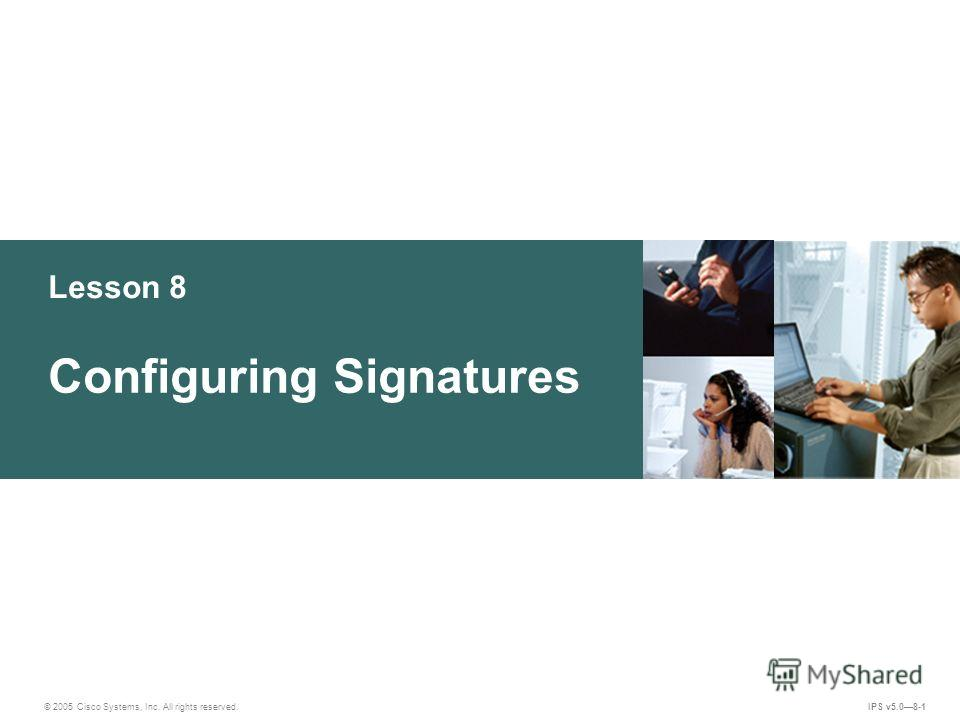 © 2005 Cisco Systems, Inc. All rights reserved. IPS v5.08-1 Lesson 8 Configuring Signatures