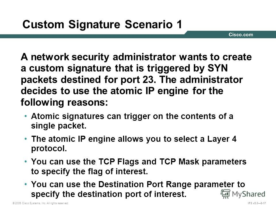 © 2005 Cisco Systems, Inc. All rights reserved. IPS v5.08-17 Custom Signature Scenario 1 A network security administrator wants to create a custom signature that is triggered by SYN packets destined for port 23. The administrator decides to use the a