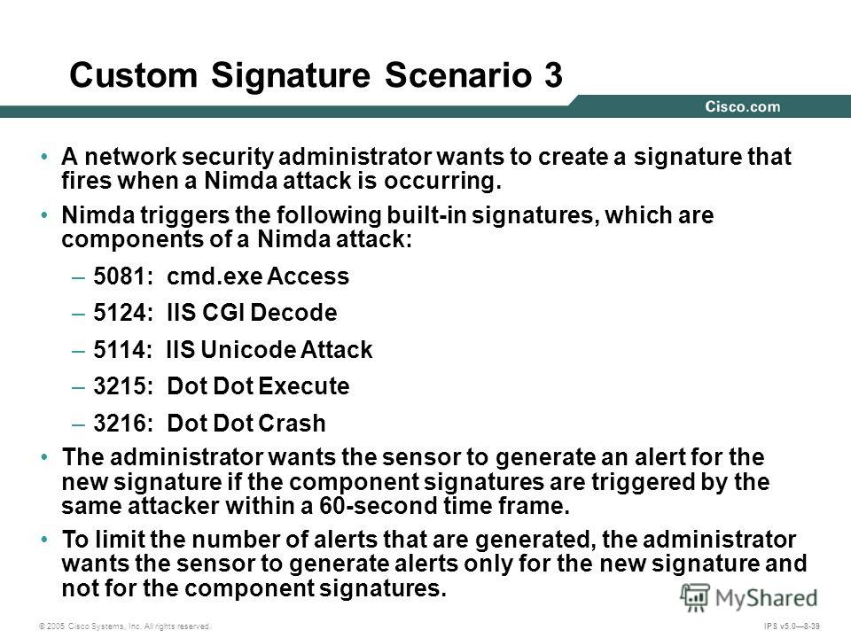 © 2005 Cisco Systems, Inc. All rights reserved. IPS v5.08-39 Custom Signature Scenario 3 A network security administrator wants to create a signature that fires when a Nimda attack is occurring. Nimda triggers the following built-in signatures, which