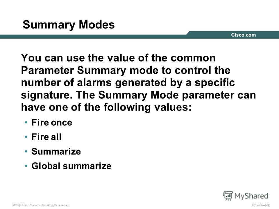 © 2005 Cisco Systems, Inc. All rights reserved. IPS v5.08-6 Summary Modes You can use the value of the common Parameter Summary mode to control the number of alarms generated by a specific signature. The Summary Mode parameter can have one of the fol