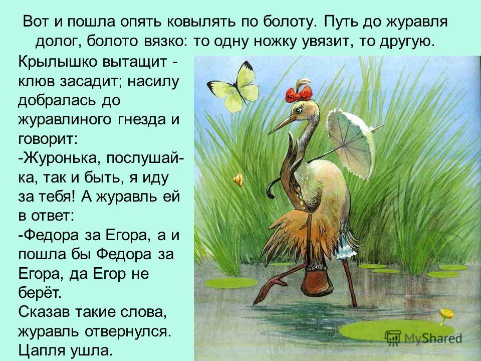 Вот и пошла опять ковылять по болоту. Путь до журавля долог, болото вязко: то одну ножку увязит, то другую. Крылышко вытащит - клюв засадит; насилу добралась до журавлиного гнезда и говорит: -Журонька, послушай- ка, так и быть, я иду за тебя! А журав