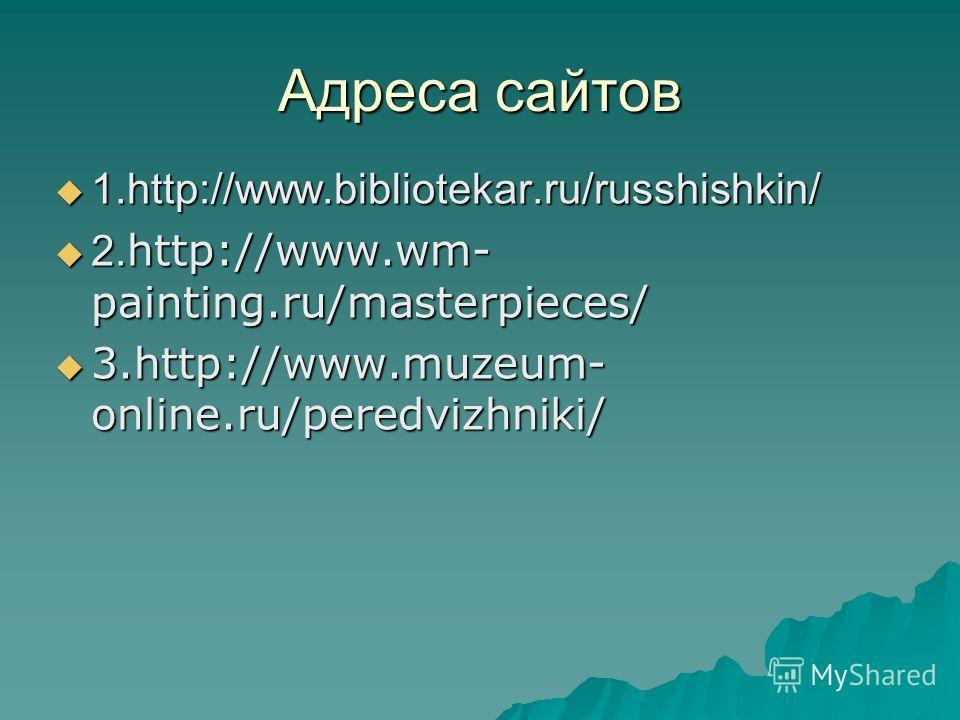 Адреса сайтов 1.http://www.bibliotekar.ru/russhishkin/ 1.http://www.bibliotekar.ru/russhishkin/ 2. http://www.wm- painting.ru/masterpieces/ 2. http://www.wm- painting.ru/masterpieces/ 3.http://www.muzeum- online.ru/peredvizhniki/ 3.http://www.muzeum-