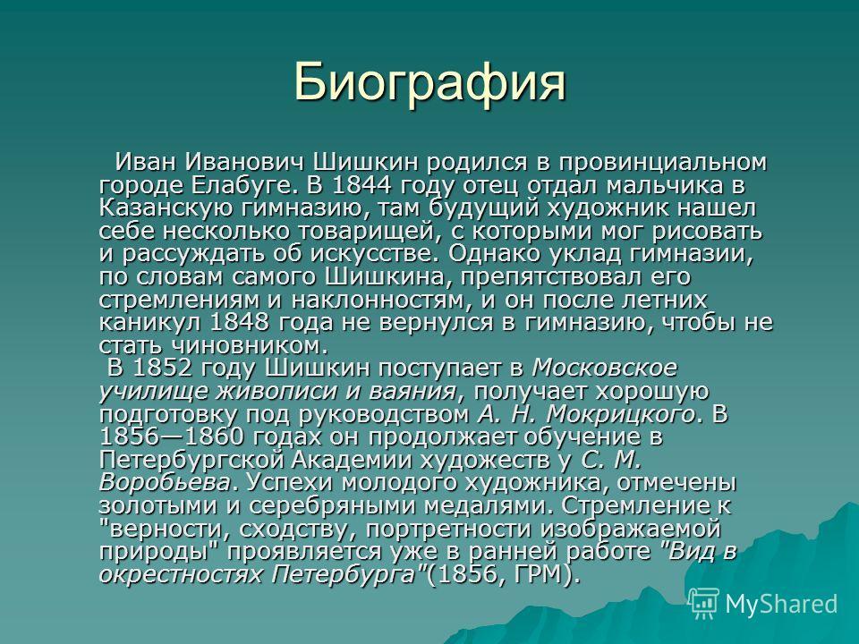 Биография Иван Иванович Шишкин родился в провинциальном городе Елабуге. В 1844 году отец отдал мальчика в Казанскую гимназию, там будущий художник нашел себе несколько товарищей, с которыми мог рисовать и рассуждать об искусстве. Однако уклад гимнази