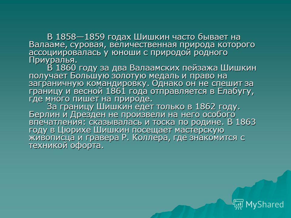 В 18581859 годах Шишкин часто бывает на Валааме, суровая, величественная природа которого ассоциировалась у юноши с природой родного Приуралья. В 1860 году за два Валаамских пейзажа Шишкин получает Большую золотую медаль и право на заграничную команд