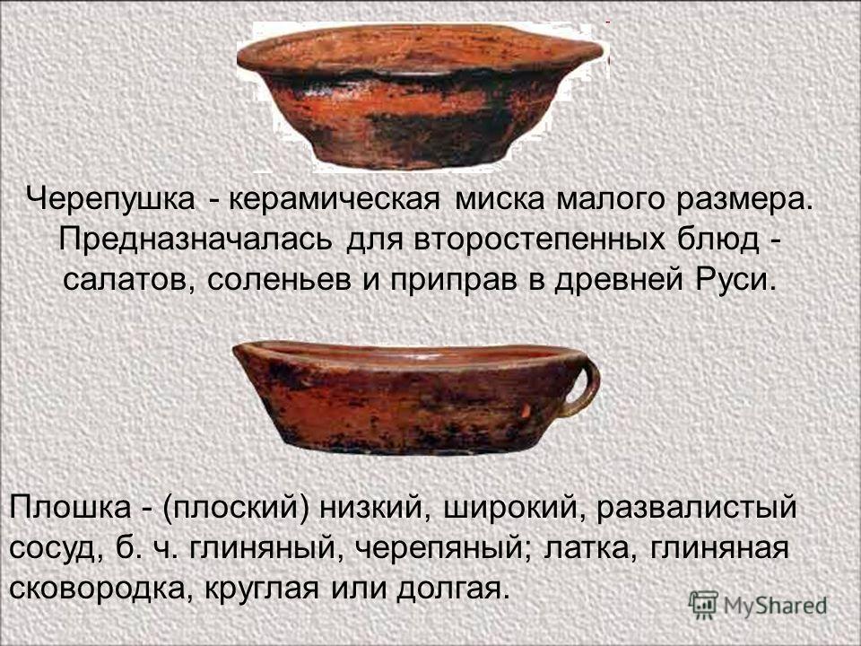 Черепушка - керамическая миска малого размера. Предназначалась для второстепенных блюд - салатов, соленьев и приправ в древней Руси. Плошка - (плоский) низкий, широкий, развалистый сосуд, б. ч. глиняный, черепяный; латка, глиняная сковородка, круглая