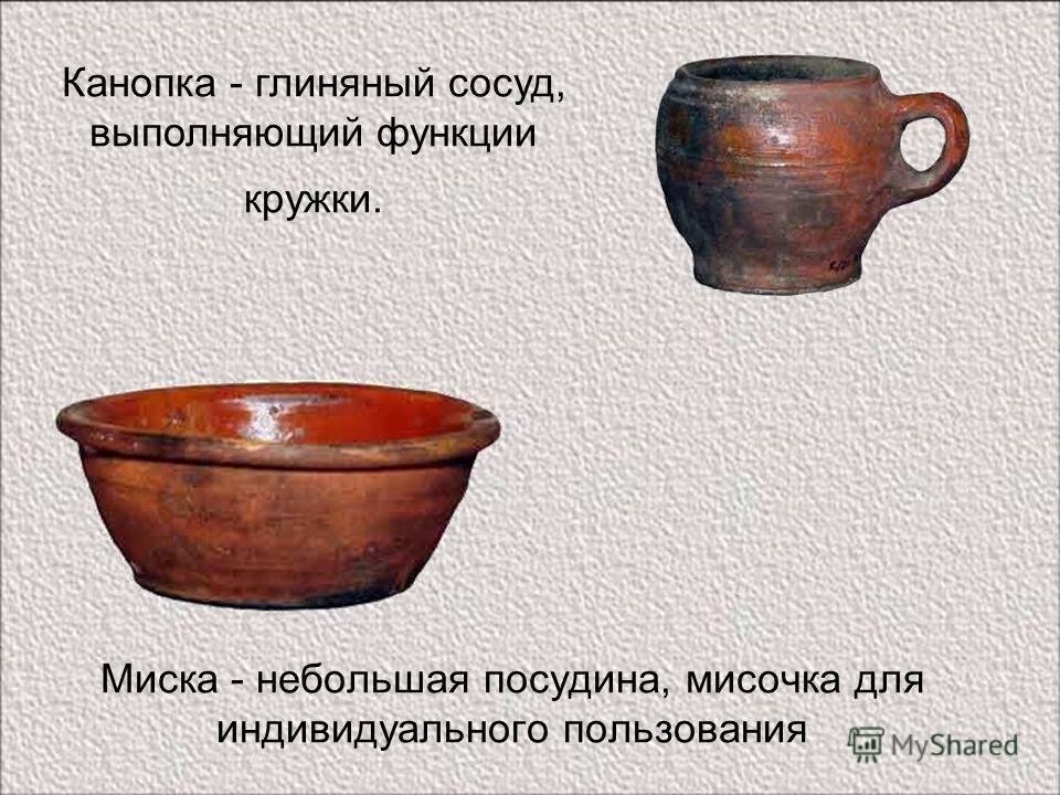 Миска - небольшая посудина, мисочка для индивидуального пользования Канопка - глиняный сосуд, выполняющий функции кружки.
