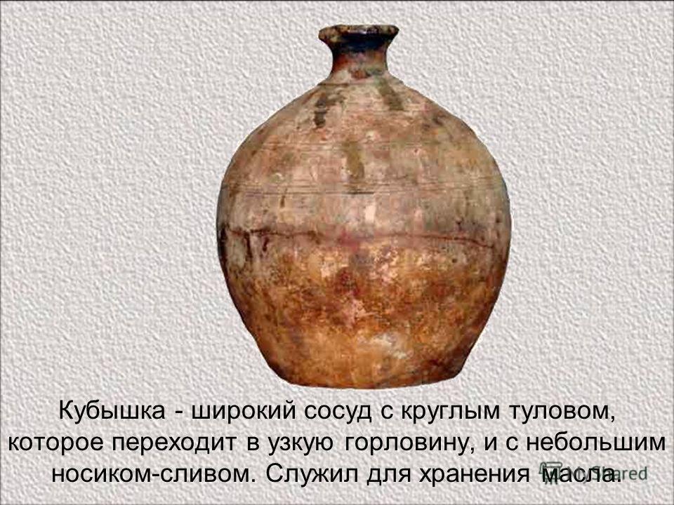 Кубышка - широкий сосуд с круглым туловом, которое переходит в узкую горловину, и с небольшим носиком-сливом. Служил для хранения масла.