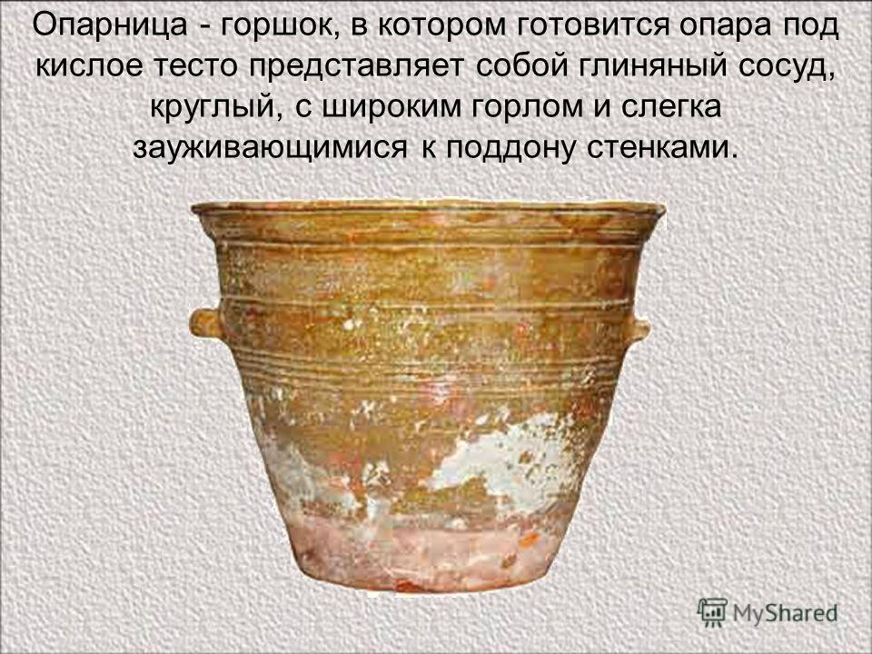 Опарница - горшок, в котором готовится опара под кислое тесто представляет собой глиняный сосуд, круглый, с широким горлом и слегка зауживающимися к поддону стенками.